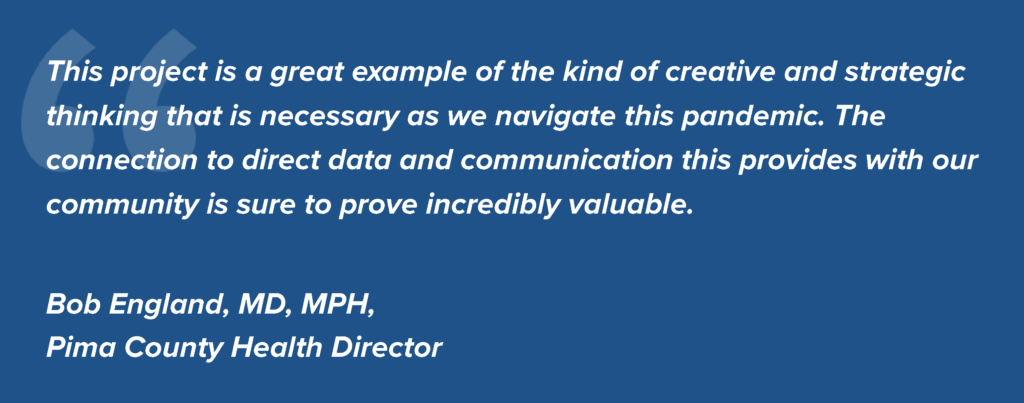 This project is a great example of the kind of creative and strategic thinking that is necessary as we navigate this pandemic. The connection to direct data and communication this provides with our community is sure to prove incredibly valuable. Quote by Bob England, MD, Ph.D, Pima County Health Director